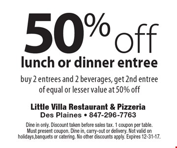 50% off lunch or dinner entree. Buy 2 entrees and 2 beverages, get 2nd entree of equal or lesser value at 50% off. Dine in only. Discount taken before sales tax. 1 coupon per table. Must present coupon. Dine in, carry-out or delivery. Not valid on holidays, banquets or catering. No other discounts apply. Expires 12-31-17.