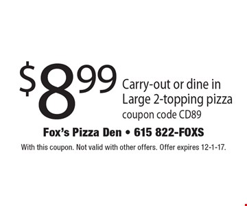 $8.99 Carry-out or dine in Large 2-topping pizza. Coupon code CD89. With this coupon. Not valid with other offers. Offer expires 12-1-17.