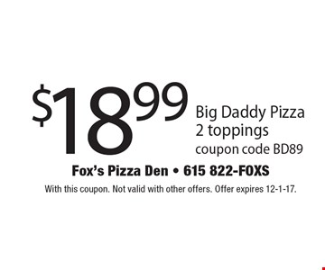 $18.99 Big Daddy Pizza 2 toppings. Coupon code BD89. With this coupon. Not valid with other offers. Offer expires 12-1-17.