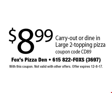 $8.99 Carry-out or dine in Large 2-topping pizza coupon code CD89. With this coupon. Not valid with other offers. Offer expires 12-8-17.