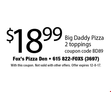 $18.99 Big Daddy Pizza2 toppings coupon code BD89. With this coupon. Not valid with other offers. Offer expires 12-8-17.