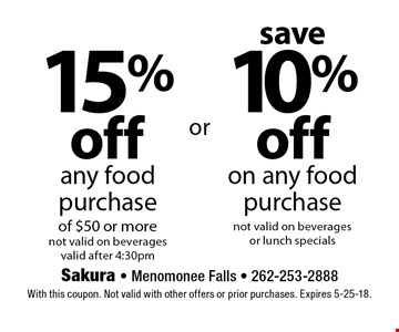 save 10% off on any food purchase not valid on beverages or lunch specials OR 15% off any food purchase of $50 or more not valid on beverages valid after 4:30pm. With this coupon. Not valid with other offers or prior purchases. Expires 5-25-18.
