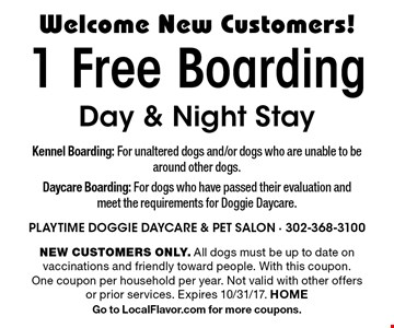 Welcome New Customers! 1 Free Boarding Day & Night Stay. NEW CUSTOMERS ONLY. All dogs must be up to date on vaccinations and friendly toward people. With this coupon. One coupon per household per year. Not valid with other offers or prior services. Expires 10/31/17. HOME. Go to LocalFlavor.com for more coupons.