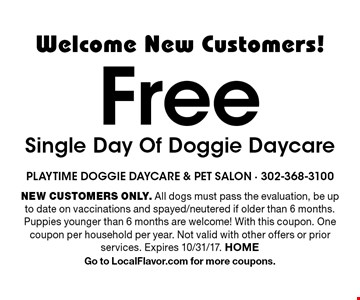 Welcome New Customers! Free Single Day Of Doggie Daycare. NEW CUSTOMERS ONLY. All dogs must pass the evaluation, be up to date on vaccinations and spayed/neutered if older than 6 months. Puppies younger than 6 months are welcome! With this coupon. One coupon per household per year. Not valid with other offers or prior services. Expires 10/31/17. HOME. Go to LocalFlavor.com for more coupons.