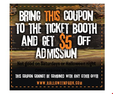 $5 off admission. Bring this coupon to the ticket booth for $5 off admission. Not good on Saturdays or Halloween night. This coupon cannot be combined with any other offer. Offer expires 10-31-17.