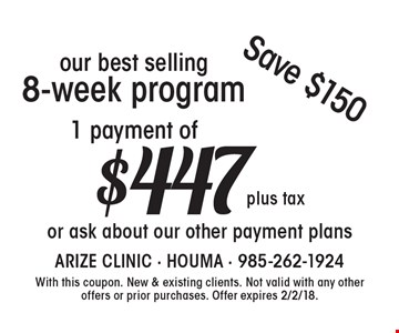 1 payment of $447 plus tax our best selling 8-week program or ask about our other payment plans Save $150. With this coupon. New & existing clients. Not valid with any other offers or prior purchases. Offer expires 2/2/18.