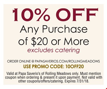 10% off any purchase of $20 or more. Excludes catering. Order online @ papasaverios.com/rollingmeadows. Use promo code: 10OFF20. Valid at Papa Saverios of Rolling meadows only. Must mention coupon when ordering & present it upon payment. Not valid with other coupons/offers/catering. Expires 7-31-18.