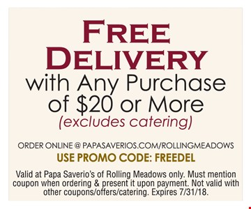 10% off any purchase of $20 or more. Excludes catering. Order online @ papasaverios.com/rollingmeadows. Use promo code: FREEDEL. Valid at Papa Saverios of Rolling meadows only. Must mention coupon when ordering & present it upon payment. Not valid with other coupons/offers/catering. Expires 7-31-18.