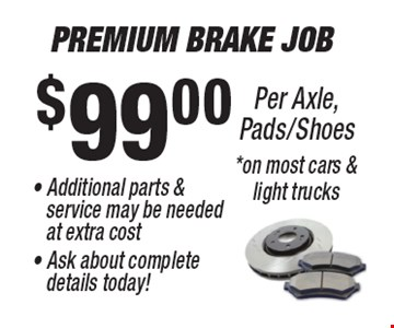 $99.00 Premium Brake Job - Additional parts & service may be needed at extra cost - Ask about complete details today!Per Axle, Pads/Shoes* on most cars & light trucks.