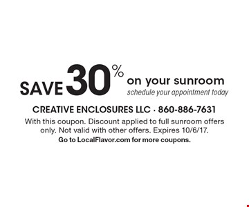 Save 30% on your sunroom. Schedule your appointment today. With this coupon. Discount applied to full sunroom offers only. Not valid with other offers. Expires 10/6/17. Go to LocalFlavor.com for more coupons.