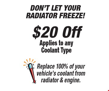 DON'T LET YOUR RADIATOR FREEZE! $20 Off Applies to any Coolant Type Replace 100% of your vehicle's coolant from radiator & engine. *All offers valid on most cars and light trucks. Valid at participating locations. Not valid with any other offers or warranty work. Must present coupon at time of estimate. One offer per service, per vehicle. No cash value.