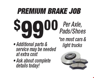 $99.00 Premium Brake Job . Additional parts & service may be needed at extra cost. Ask about complete details today! Per Axle, Pads/Shoes *on most cars & light trucks. *All offers valid on most cars and light trucks. Valid at participating locations. Not valid with any other offers or warranty work. Must present coupon at time of estimate. One offer per service, per vehicle. No cash value.