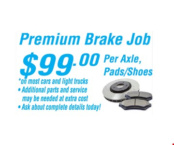 $99 premium brake job. Per axle, pads/shoes. *All offers valid on most cars and light trucks. Valid at participating locations. Not valid with any other offers or warranty work. Must present coupon at time of estimate. One offer per service, per vehicle. No cash value.