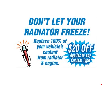 $20 off any radiator coolant type. *All offers valid on most cars and light trucks. Valid at participating locations. Not valid with any other offers or warranty work. Must present coupon at time of estimate. One offer per service, per vehicle. No cash value.