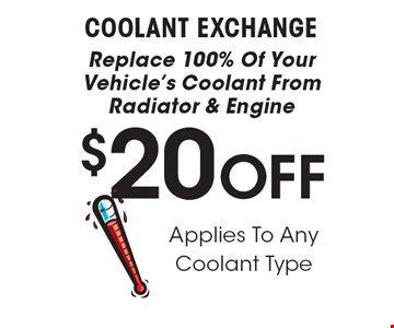 $20 OFF COOLANT EXCHANGE. Replace 100% Of Your Vehicle's Coolant From Radiator & Engine Applies To Any Coolant Type. All offers valid on most cars and light trucks. Valid at participating locations. Not valid with any other offers or warranty work. Must present coupon at time of estimate. One offer per service, per vehicle. No cash value.