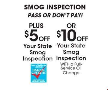 SMOG INSPECTION PASS OR DON'T PAY! PLUS $5 OFF Your State Smog Inspection OR $10 OFF Your State Smog Inspection WITH a Full-Service Oil Change. All offers valid on most cars and light trucks. Valid at participating locations. Not valid with any other offers or warranty work. Must present coupon at time of estimate. One offer per service, per vehicle. No cash value.