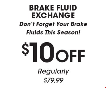 $10 OFF BRAKE FLUID EXCHANGE. Don't Forget Your Brake Fluids This Season! Regularly $79.99. All offers valid on most cars and light trucks. Valid at participating locations. Not valid with any other offers or warranty work. Must present coupon at time of estimate. One offer per service, per vehicle. No cash value.