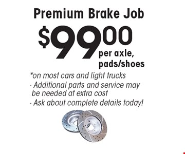 $99.00 per axle, pads/shoes Premium Brake Job. *on most cars and light trucks. Additional parts and service may be needed at extra cost. Ask about complete details today! All offers valid on most cars and light trucks. Valid at participating locations. Not valid with any other offers or warranty work. Must present coupon at time of estimate. One offer per service, per vehicle. No cash value.