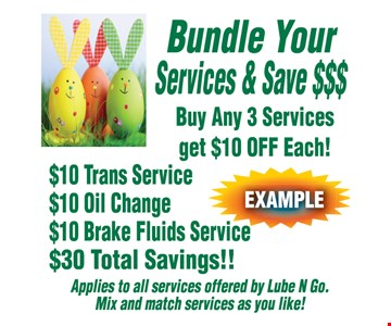 Bundle Your Services & Save $$$! Buy Any 3 Services, Get $10 OFF Each! $10 Trans Service, $10 Oil Change, $10 Brake Fluids Service. $30 Total Savings!! Applies to all services offered by Lube N Go. Mix and match services as you like!