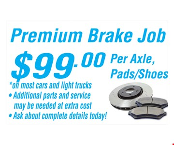 Premium Brake Job $99 per axle, pads/shoes. On most cars and light trucks. Additional parts and service may be needed at extra cost. Ask about complete details today!