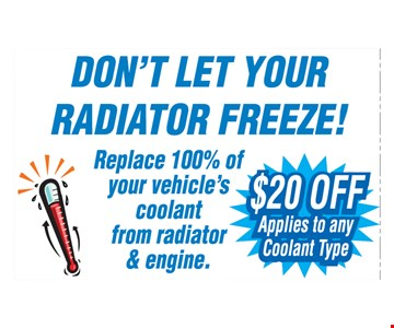Don't Let Your Radiator Freeze! Replace 100% of your vehicle's coolant from radiator engine. $20 off, applies to any coolant type.