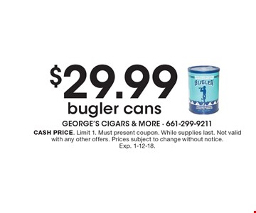 $29.99 bugler cans. Cash price. Limit 1. Must present coupon. While supplies last. Not valid with any other offers. Prices subject to change without notice. Exp. 1-12-18.