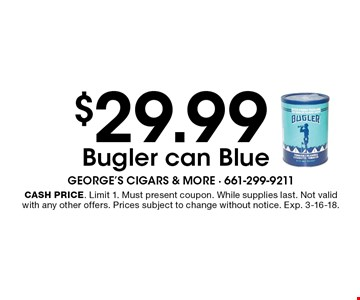 $29.99 Bugler can Blue. Cash price. Limit 1. Must present coupon. While supplies last. Not valid with any other offers. Prices subject to change without notice. Exp. 3-16-18.