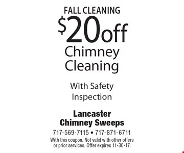 Fall Cleaning $20 off Chimney Cleaning With Safety Inspection. With this coupon. Not valid with other offers or prior services. Offer expires 11-30-17.