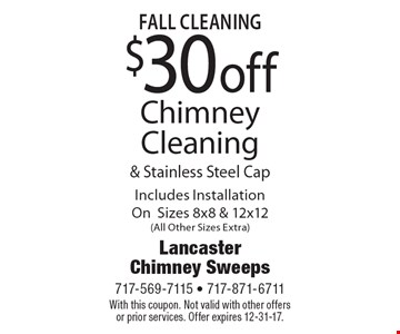 Fall Cleaning $30off Chimney Cleaning & Stainless Steel Cap Includes Installation OnSizes 8x8 & 12x12(All Other Sizes Extra). With this coupon. Not valid with other offers or prior services. Offer expires 12-31-17.