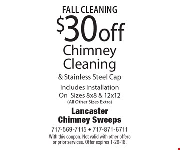 fall Cleaning $30 off Chimney Cleaning & Stainless Steel Cap Includes Installation On Sizes 8x8 & 12x12 (All Other Sizes Extra). With this coupon. Not valid with other offers or prior services. Offer expires 1-26-18.