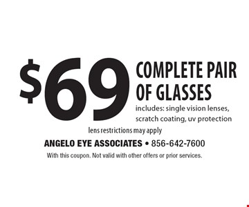 $69 complete pair of glassesincludes: single vision lenses, scratch coating, uv protection lens restrictions may apply. With this coupon. Not valid with other offers or prior services.