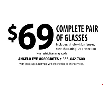 $69 complete pair of glasses includes: single vision lenses, scratch coating, uv protection lens restrictions may apply. With this coupon. Not valid with other offers or prior services.