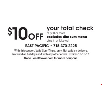 $10 Off your total check of $80 or more, excludes dim sum menu, dine in or take-out. With this coupon. Valid Sun.-Thurs. only. Not valid on delivery. Not valid on holidays and with any other offers. Expires 10-13-17. Go to LocalFlavor.com for more coupons.