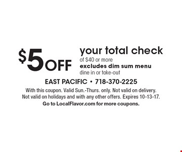 $5 Off your total check of $40 or more, excludes dim sum menu dine in or take-out. With this coupon. Valid Sun.-Thurs. only. Not valid on delivery. Not valid on holidays and with any other offers. Expires 10-13-17. Go to LocalFlavor.com for more coupons.