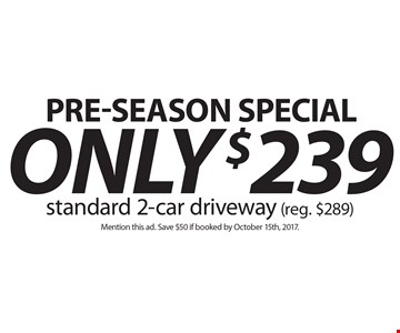 Pre-season special! Only $239 standard 2-car driveway (reg. $289). Mention this ad. Save $50 if booked by October 15th, 2017..