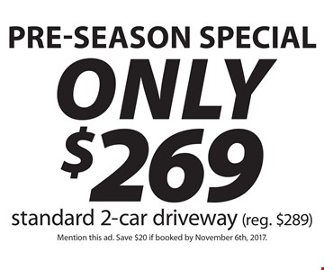 Pre-Season Special. Only $269 Standard 2-car driveway (reg. $289). Mention this ad. Save $20 if booked by November 6th, 2017.