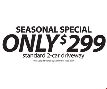 Seasonal special. ONLY $299 standard 2-car driveway. Price valid if booked by December 15th, 2017.