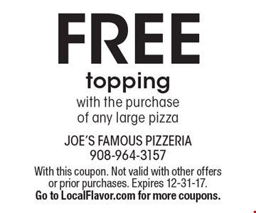 FREE topping with the purchase of any large pizza. With this coupon. Not valid with other offers or prior purchases. Expires 12-31-17. Go to LocalFlavor.com for more coupons.