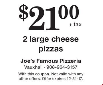 $21.00 + tax 2 large cheese pizzas. With this coupon. Not valid with any other offers. Offer expires 12-31-17.