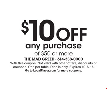$10 Off any purchase of $50 or more. With this coupon. Not valid with other offers, discounts or coupons. One per table. Dine in only. Expires 10-6-17. Go to LocalFlavor.com for more coupons.
