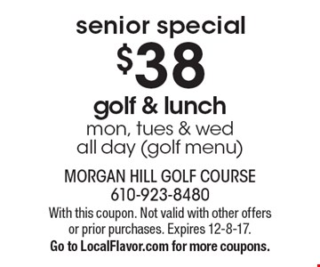 Senior Special. $38 golf & lunch. Mon, tues & wedall day (golf menu). With this coupon. Not valid with other offers or prior purchases. Expires 12-8-17. Go to LocalFlavor.com for more coupons.