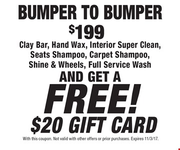 BUMPER TO BUMPER $199 Clay Bar, Hand Wax, Interior Super Clean, Seats Shampoo, Carpet Shampoo, Shine & Wheels, Full Service WashAND GET A FREE! $20 GIFT CARD. With this coupon. Not valid with other offers or prior purchases. Expires 11/3/17.