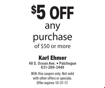 $5 off any purchase of $50 or more. With this coupon only. Not valid with other offers or specials. Offer expires 10-31-17.