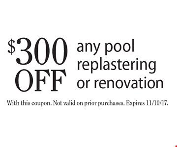 $300 off any pool replastering or renovation. With this coupon. Not valid on prior purchases. Expires 11/10/17.