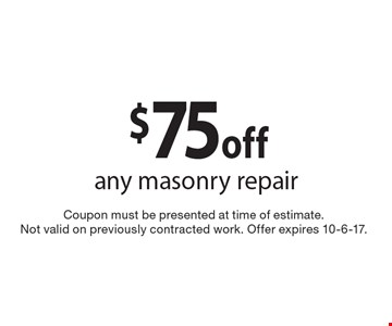 $75 off any masonry repair. Coupon must be presented at time of estimate. Not valid on previously contracted work. Offer expires 10-6-17.