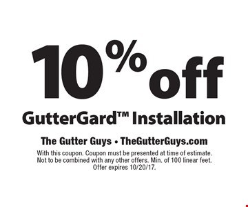 10%off GutterGard Installation. With this coupon. Coupon must be presented at time of estimate. Not to be combined with any other offers. Min. of 100 linear feet. Offer expires 10/20/17.