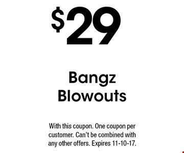 $29 Bangz Blowouts. With this coupon. One coupon per customer. Can't be combined with any other offers. Expires 11-10-17.
