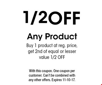 1./2OFF Any Product. Buy 1 product at reg. price,get 2nd of equal or lesser value 1/2 OFF.  With this coupon. One coupon per customer. Can't be combined with any other offers. Expires 11-10-17.