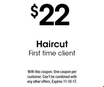 $22 Haircut. First time client. With this coupon. One coupon per customer. Can't be combined with any other offers. Expires 11-10-17.