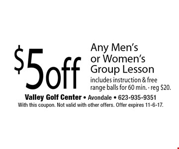 $5 off Any Men's or Women's Group Lesson. Includes instruction & free range balls for 60 min. Reg $20. With this coupon. Not valid with other offers. Offer expires 11-6-17.